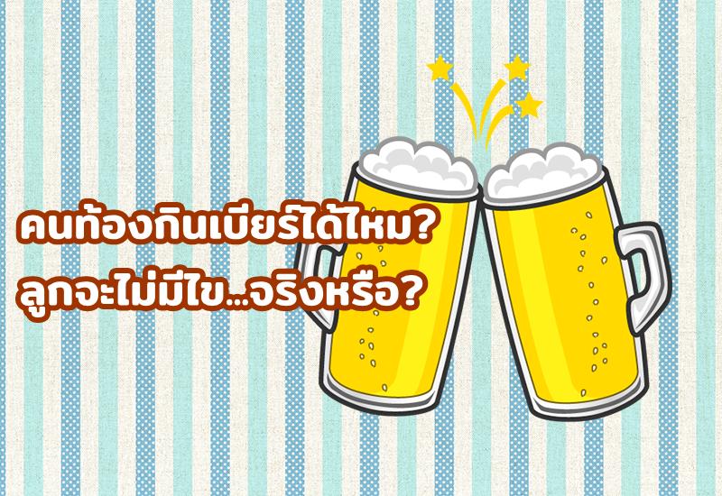 คนท้องกินเบียร์ได้ไหม? ลูกจะไม่มีไข...จริงหรือ?