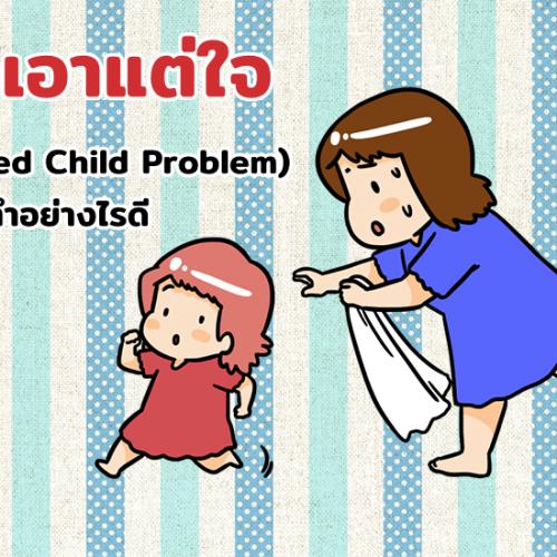 ลูกเอาแต่ใจ (Spoiled Child Problem) พ่อแม่ทำอย่างไรดี