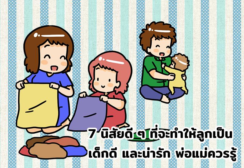 7 นิสัยดี ๆ ที่จะทำให้ลูกเป็นเด็กดี และน่ารัก พ่อแม่ควรรู้