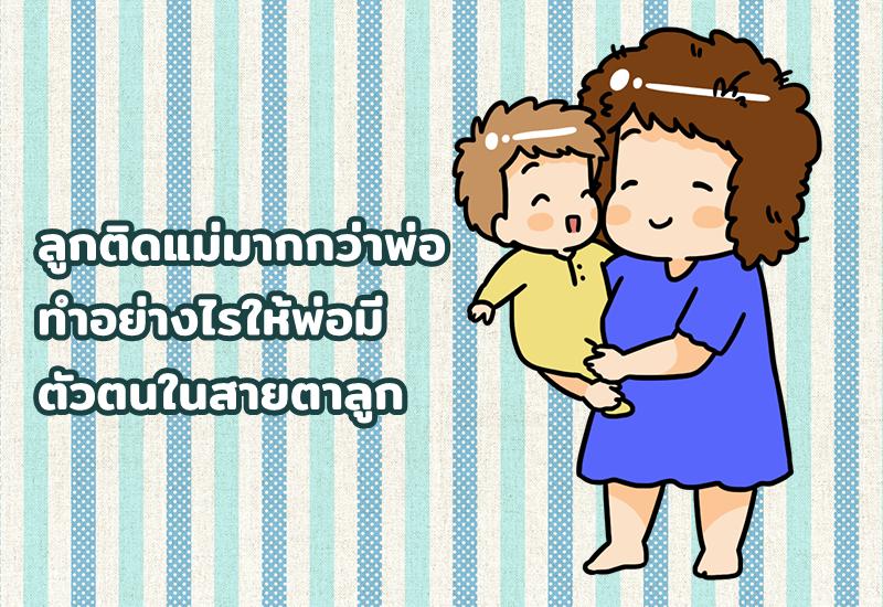 ลูกติดแม่มากกว่าพ่อ ทำอย่างไรให้พ่อมีตัวตนในสายตาลูก