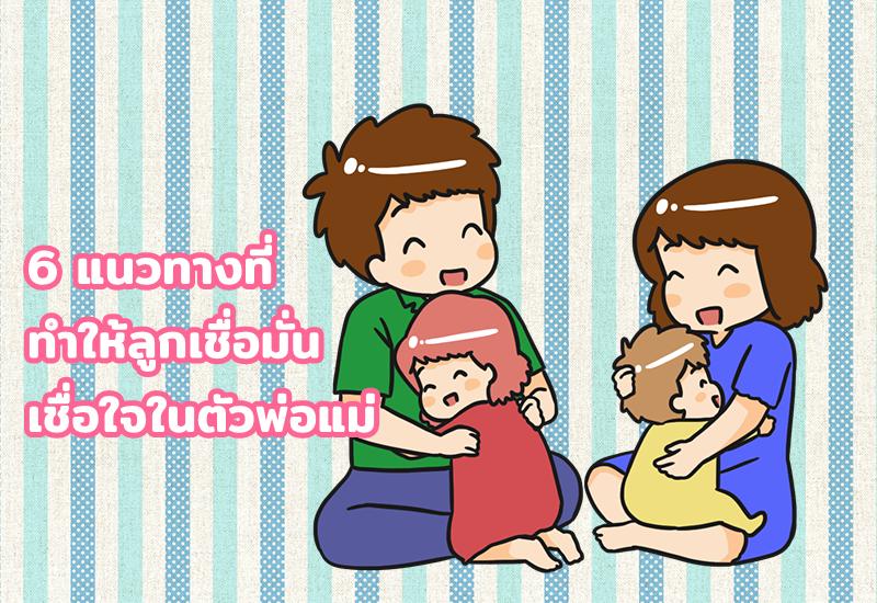 6 แนวทางที่ทำให้ลูกเชื่อมั่น เชื่อใจในตัวพ่อแม่