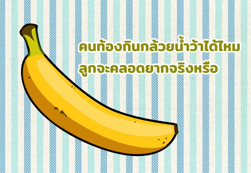 คนท้องกินกล้วยน้ำว้าได้ไหม ลูกจะคลอดยากจริงหรือ